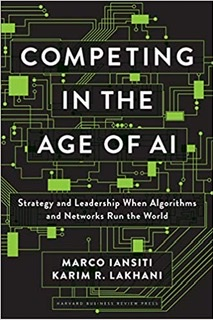 Competing in the age of AI by By Marco Iansiti & Karim R. Lakhani