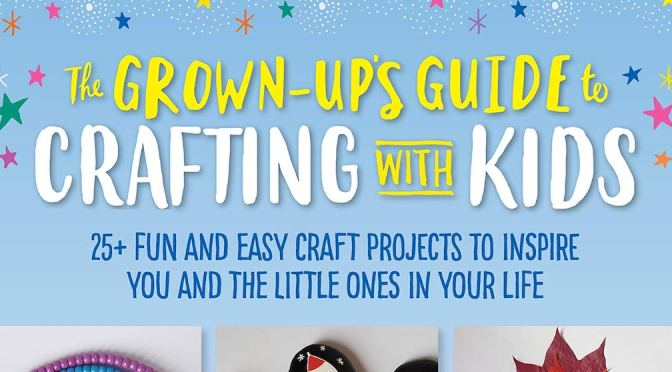 THE GROWN-UP'S GUIDE TO CRAFTING WITH KIDS – REVIEW