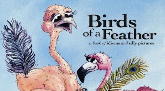 BIRDS OF A FEATHER: A Book of Idioms and Silly Pictures – Review
