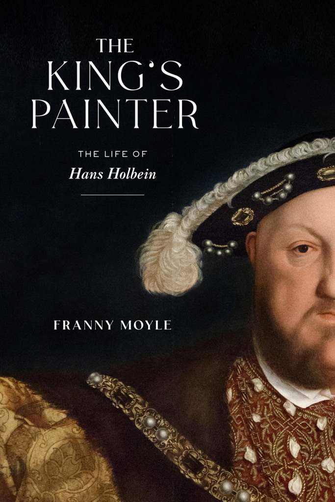 The King's Painter: The Life of Hans Holbein by Franny Moyle